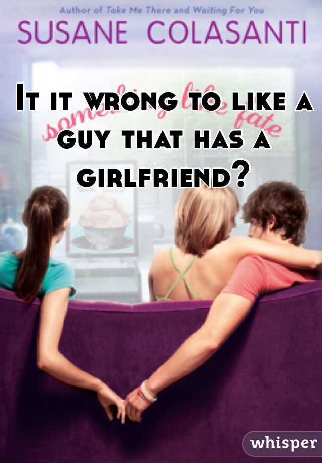 It it wrong to like a guy that has a girlfriend?