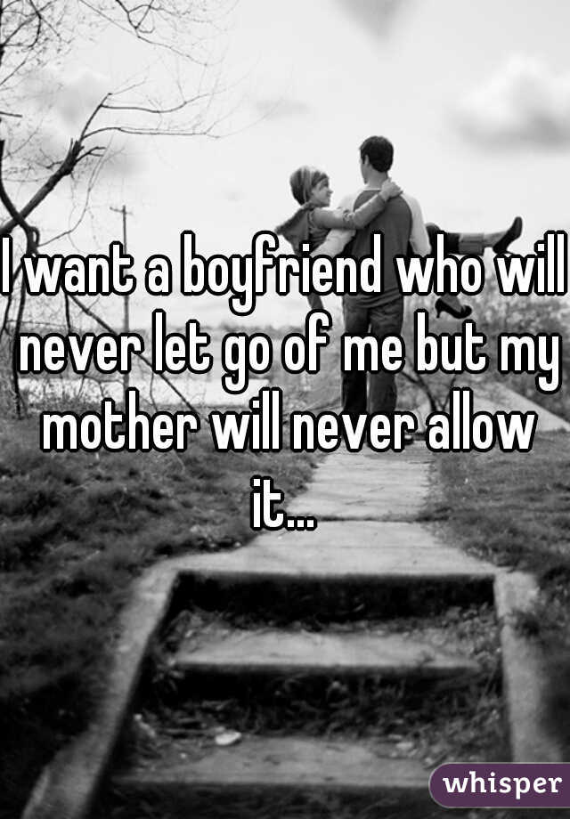 I want a boyfriend who will never let go of me but my mother will never allow it...