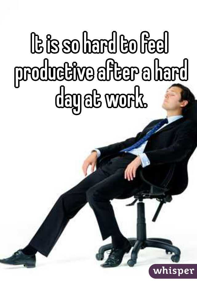 It is so hard to feel productive after a hard day at work.