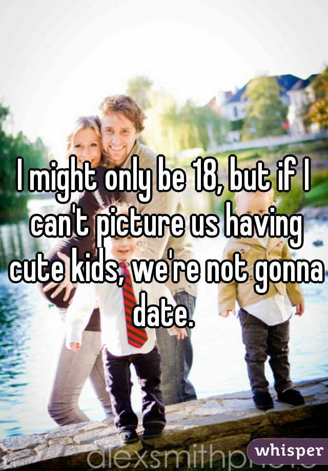 I might only be 18, but if I can't picture us having cute kids, we're not gonna date.