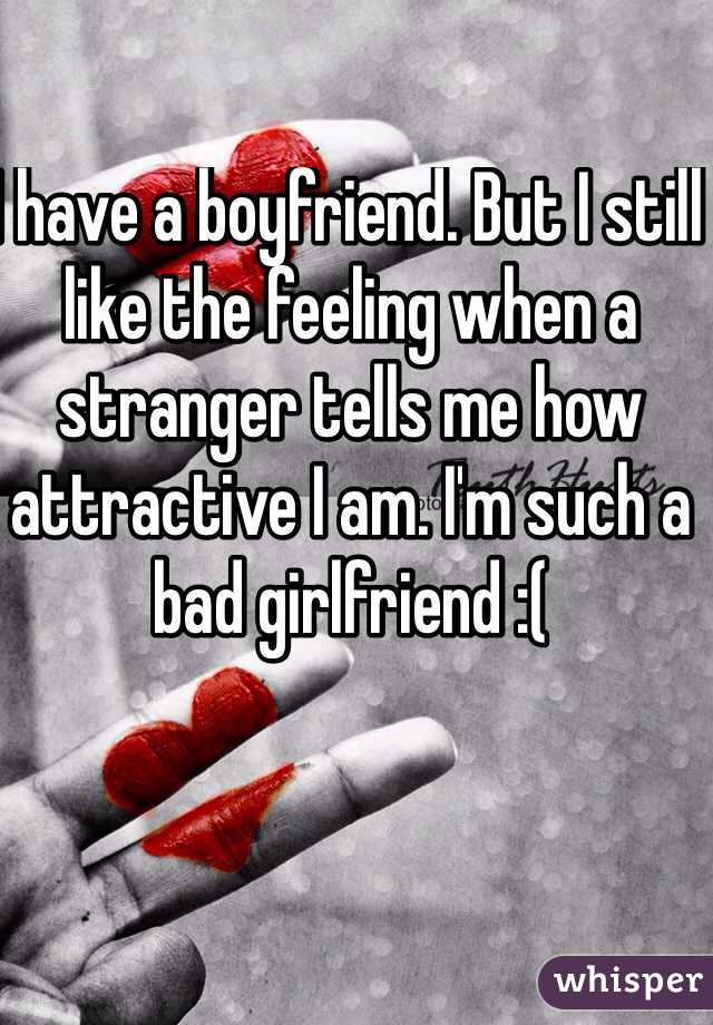 I have a boyfriend. But I still like the feeling when a stranger tells me how attractive I am. I'm such a bad girlfriend :(