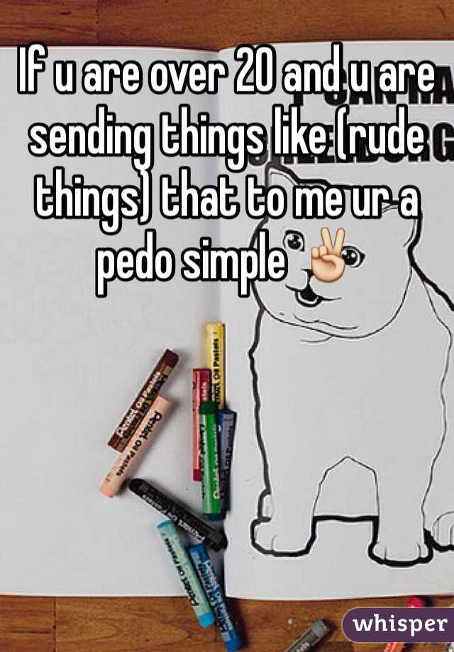 If u are over 20 and u are sending things like (rude things) that to me ur a pedo simple ✌️