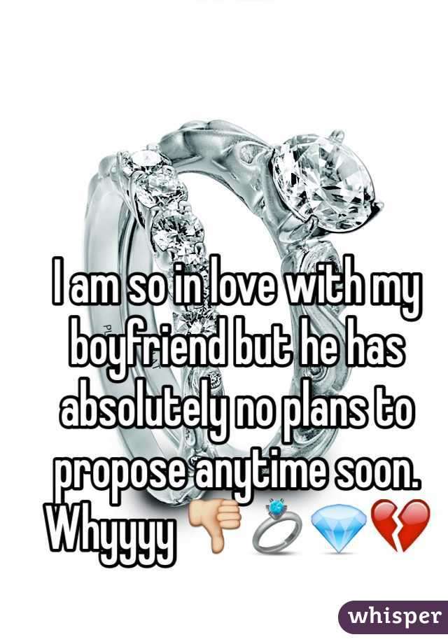 I am so in love with my boyfriend but he has absolutely no plans to propose anytime soon. Whyyyy 👎💍💎💔