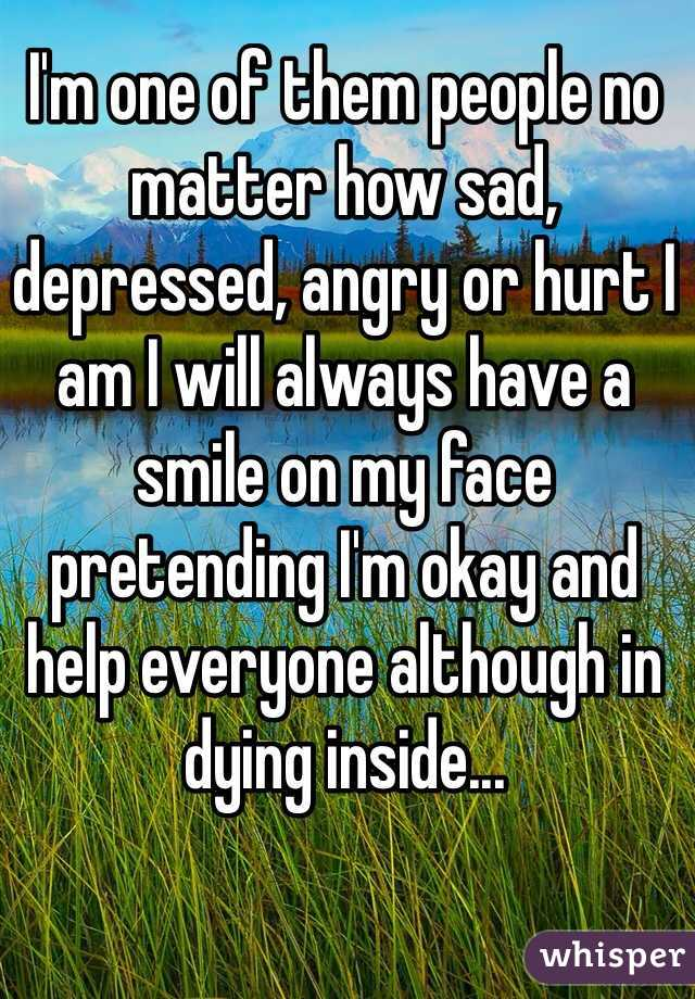 I'm one of them people no matter how sad, depressed, angry or hurt I am I will always have a smile on my face pretending I'm okay and help everyone although in dying inside...
