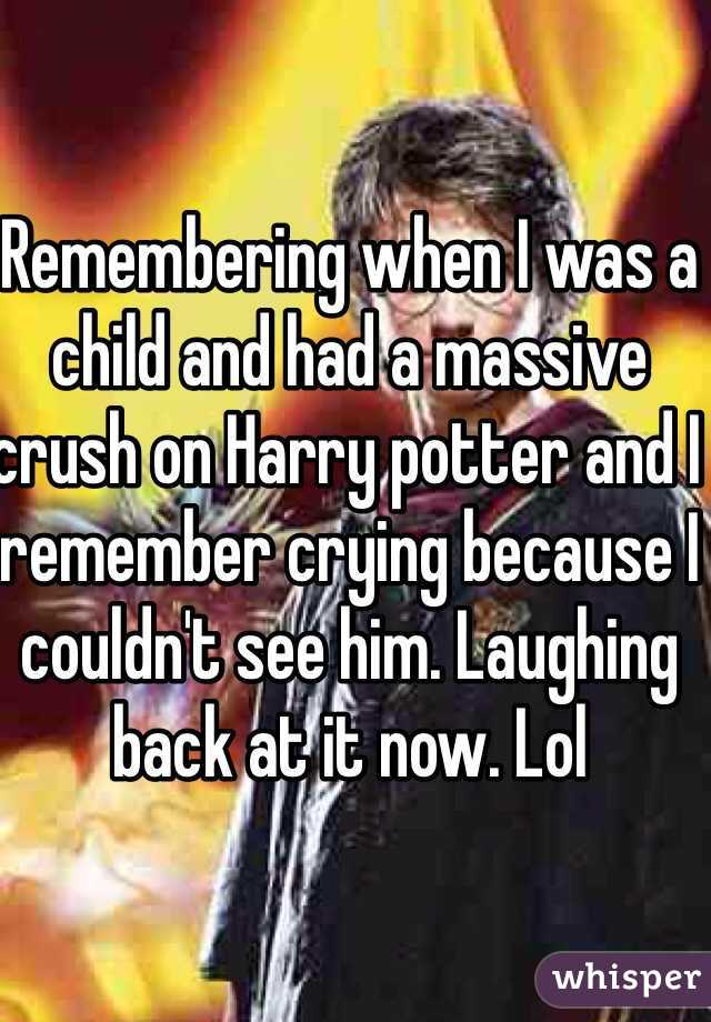 Remembering when I was a child and had a massive crush on Harry potter and I remember crying because I couldn't see him. Laughing back at it now. Lol