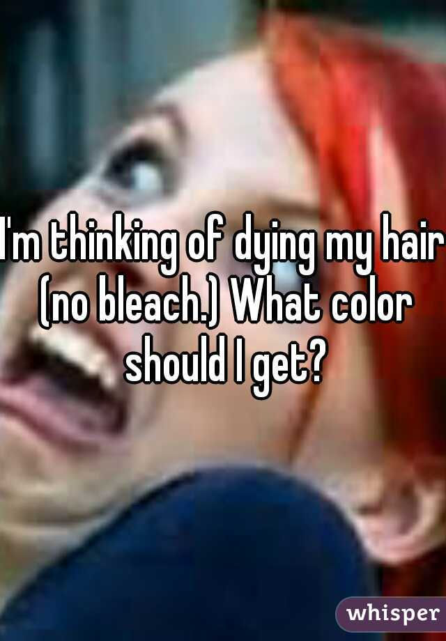 I'm thinking of dying my hair (no bleach.) What color should I get?