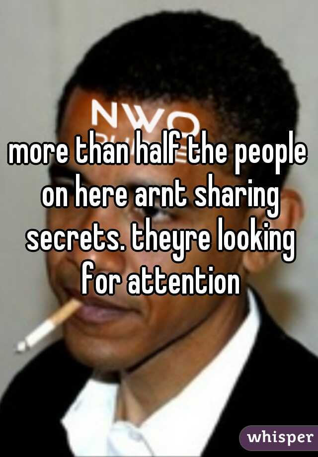 more than half the people on here arnt sharing secrets. theyre looking for attention
