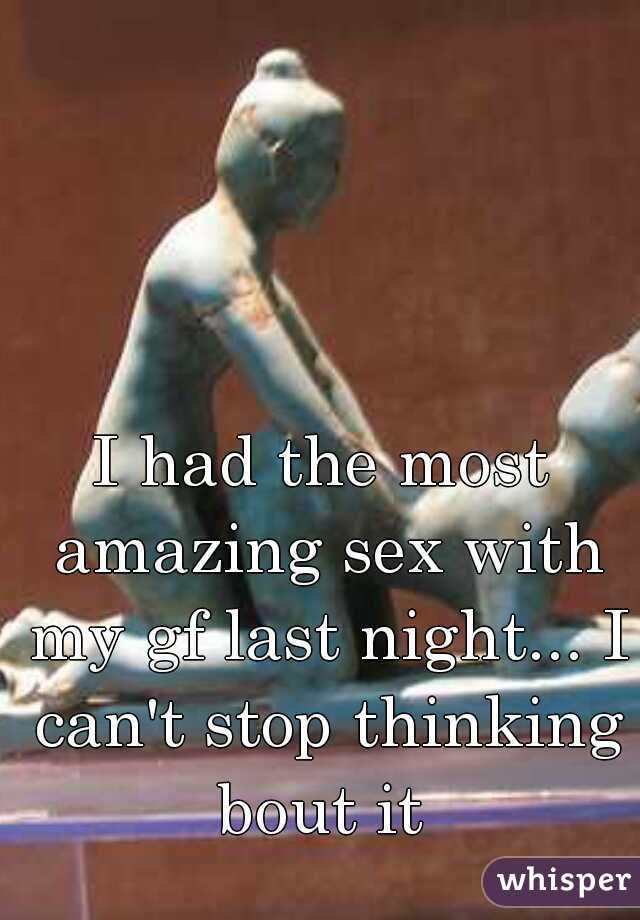 I had the most amazing sex with my gf last night... I can't stop thinking bout it