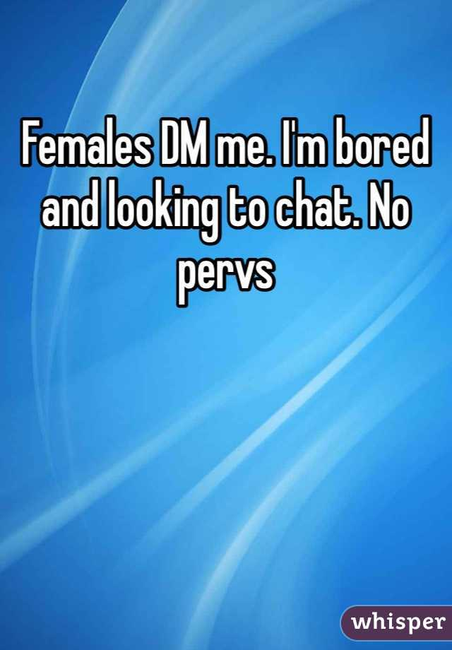 Females DM me. I'm bored and looking to chat. No pervs