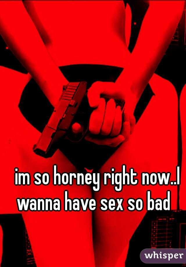 im so horney right now..I wanna have sex so bad