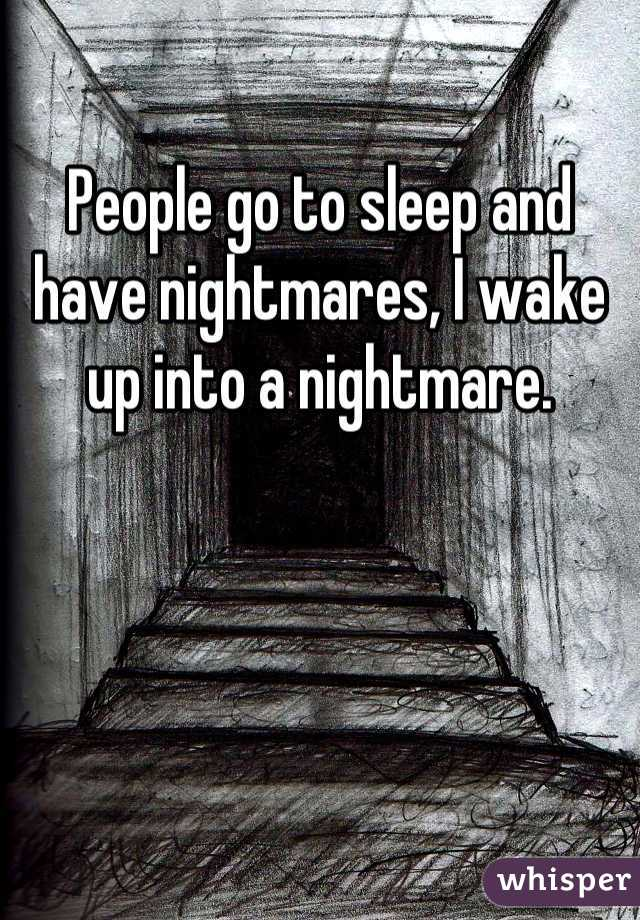 People go to sleep and have nightmares, I wake up into a nightmare.