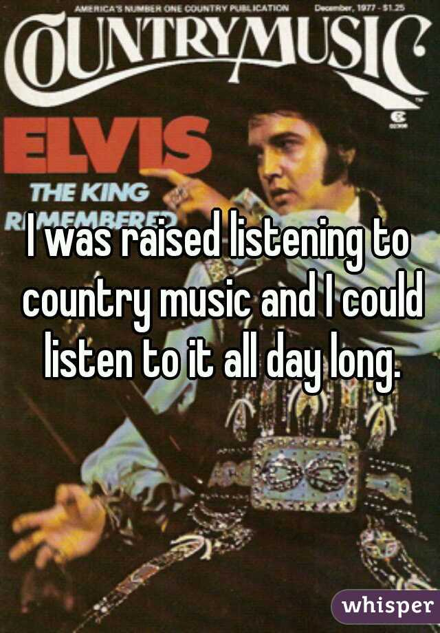 I was raised listening to country music and I could listen to it all day long.