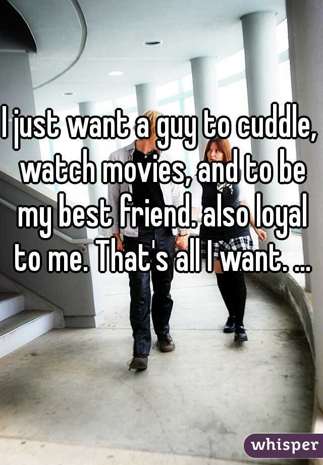 I just want a guy to cuddle, watch movies, and to be my best friend. also loyal to me. That's all I want. ...