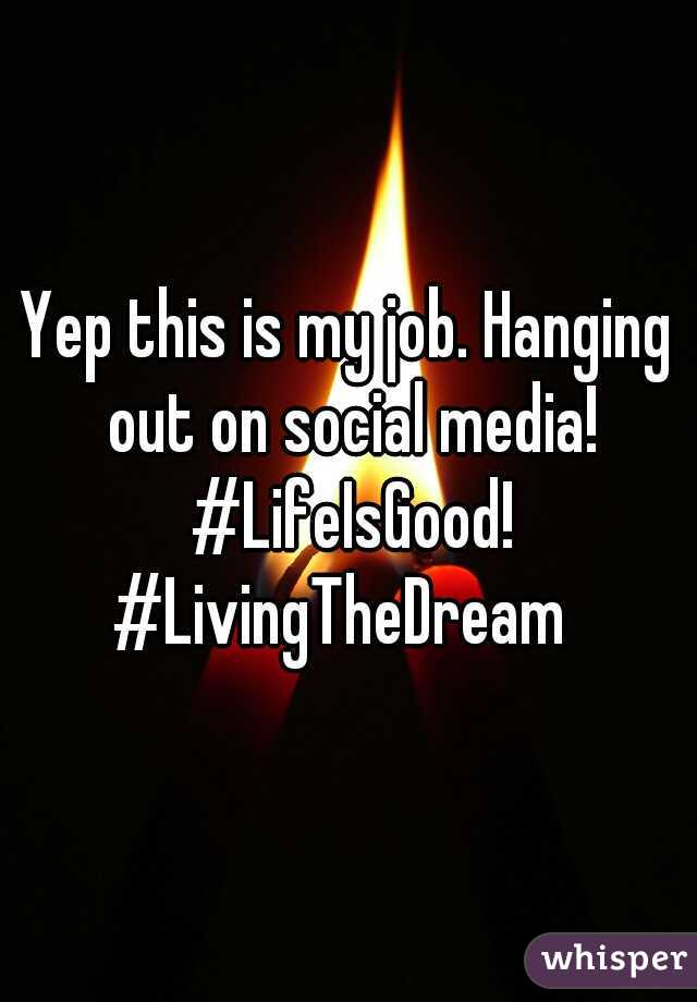 Yep this is my job. Hanging out on social media! #LifeIsGood! #LivingTheDream