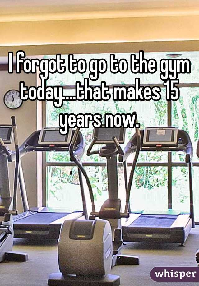 I forgot to go to the gym today....that makes 15 years now.