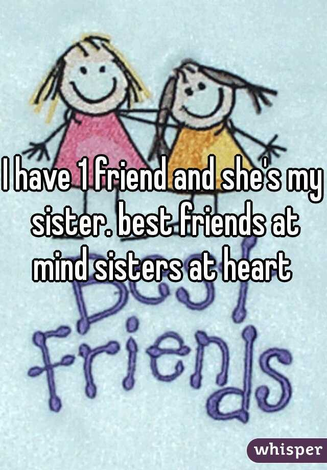 I have 1 friend and she's my sister. best friends at mind sisters at heart
