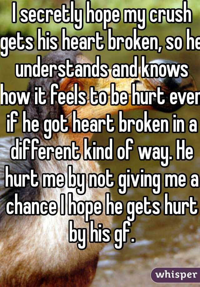 I secretly hope my crush gets his heart broken, so he understands and knows how it feels to be hurt even if he got heart broken in a different kind of way. He hurt me by not giving me a chance I hope he gets hurt by his gf.