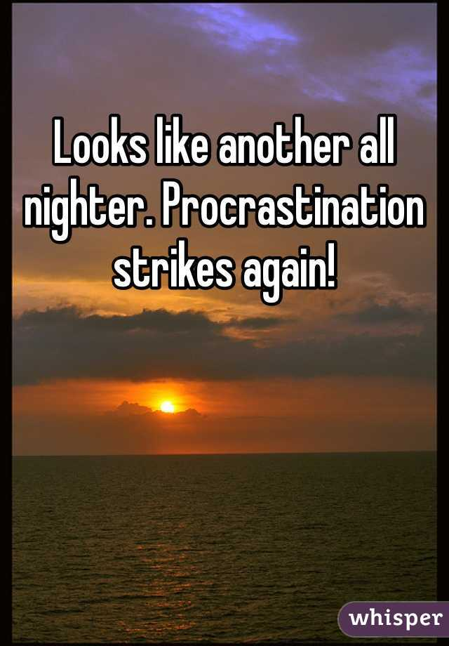 Looks like another all nighter. Procrastination strikes again!