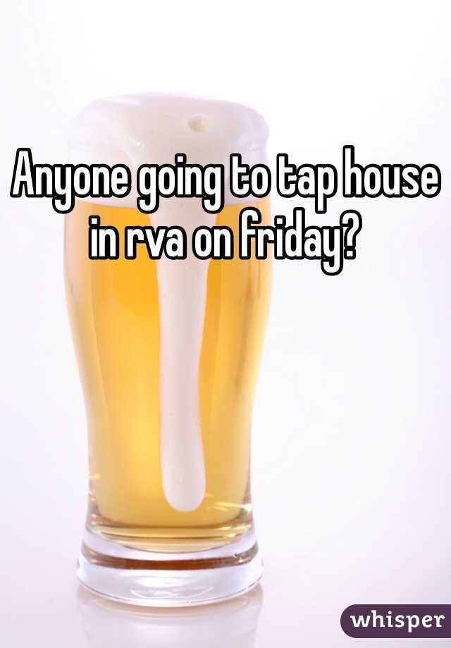 Anyone going to tap house in rva on friday?