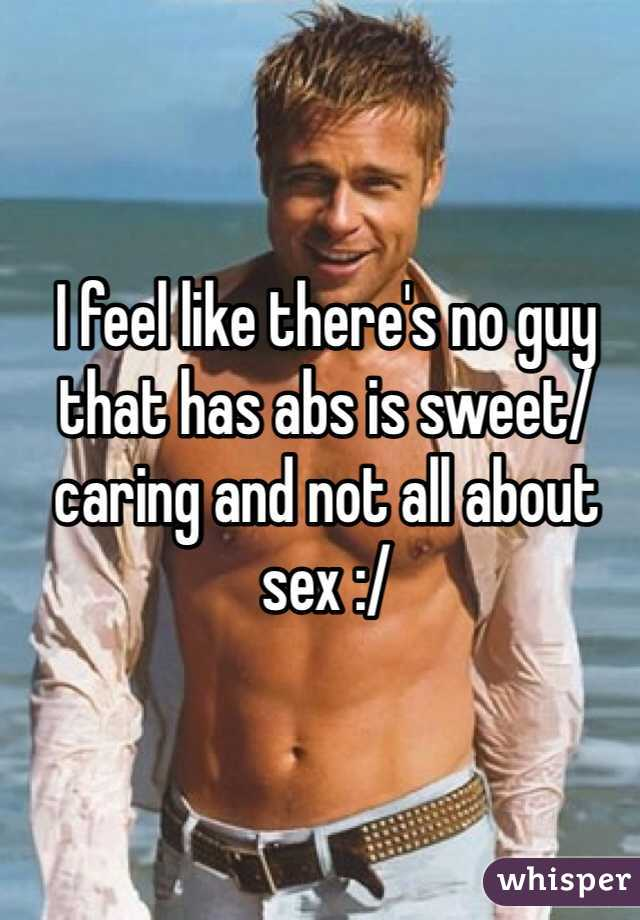 I feel like there's no guy that has abs is sweet/ caring and not all about sex :/
