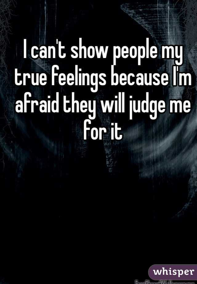 I can't show people my true feelings because I'm afraid they will judge me for it
