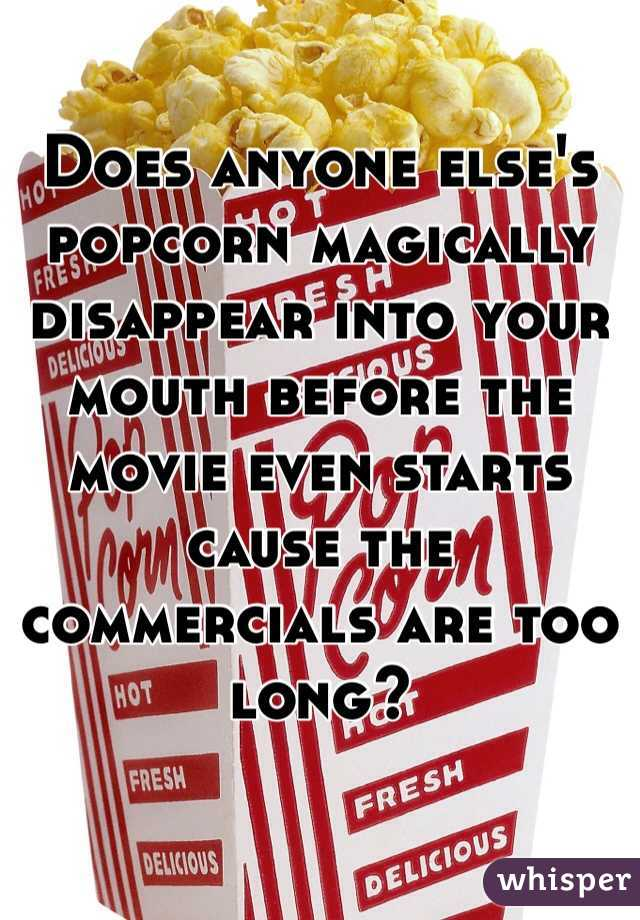 Does anyone else's popcorn magically disappear into your mouth before the movie even starts cause the commercials are too long?