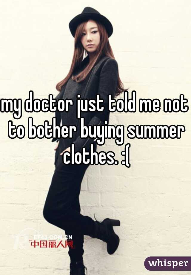 my doctor just told me not to bother buying summer clothes. :(
