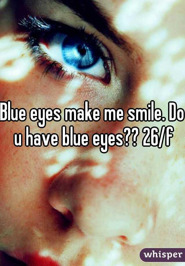 Blue eyes make me smile. Do u have blue eyes?? 26/f