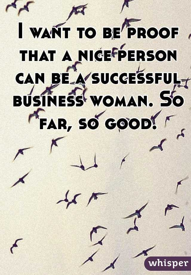 I want to be proof that a nice person can be a successful business woman. So far, so good.
