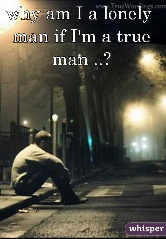 why am I a lonely man if I'm a true man ..?
