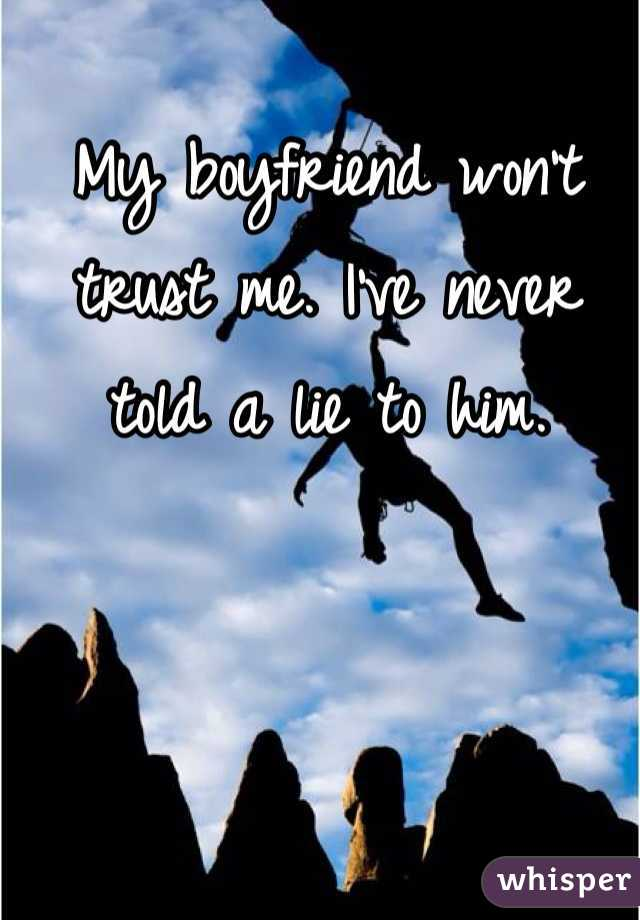 My boyfriend won't trust me. I've never told a lie to him.