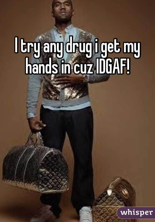 I try any drug i get my hands in cuz IDGAF!