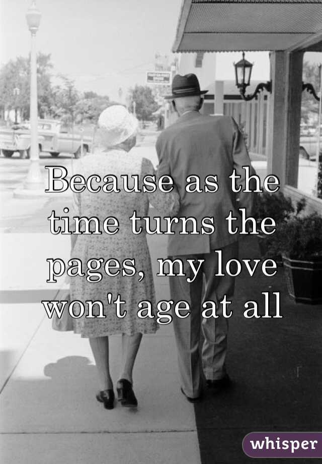 Because as the time turns the pages, my love won't age at all
