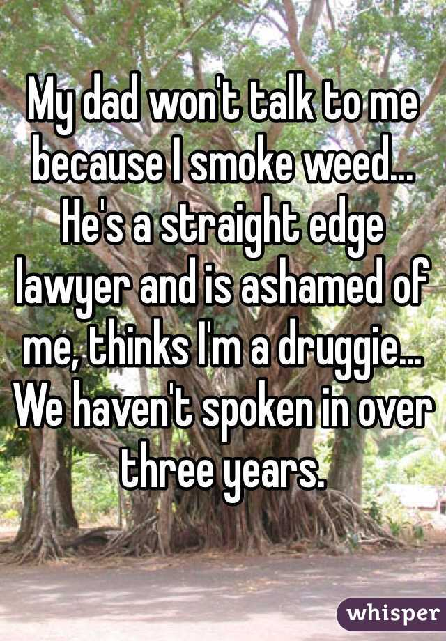My dad won't talk to me because I smoke weed... He's a straight edge lawyer and is ashamed of me, thinks I'm a druggie... We haven't spoken in over three years.