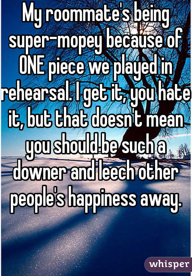 My roommate's being super-mopey because of ONE piece we played in rehearsal. I get it, you hate it, but that doesn't mean you should be such a downer and leech other people's happiness away.