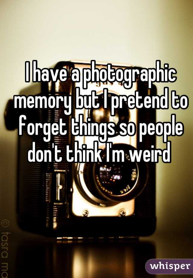 I have a photographic memory but I pretend to forget things so people don't think I'm weird