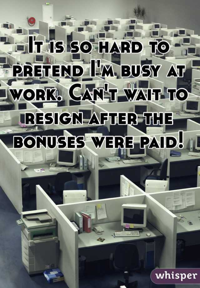 It is so hard to pretend I'm busy at work. Can't wait to resign after the bonuses were paid!