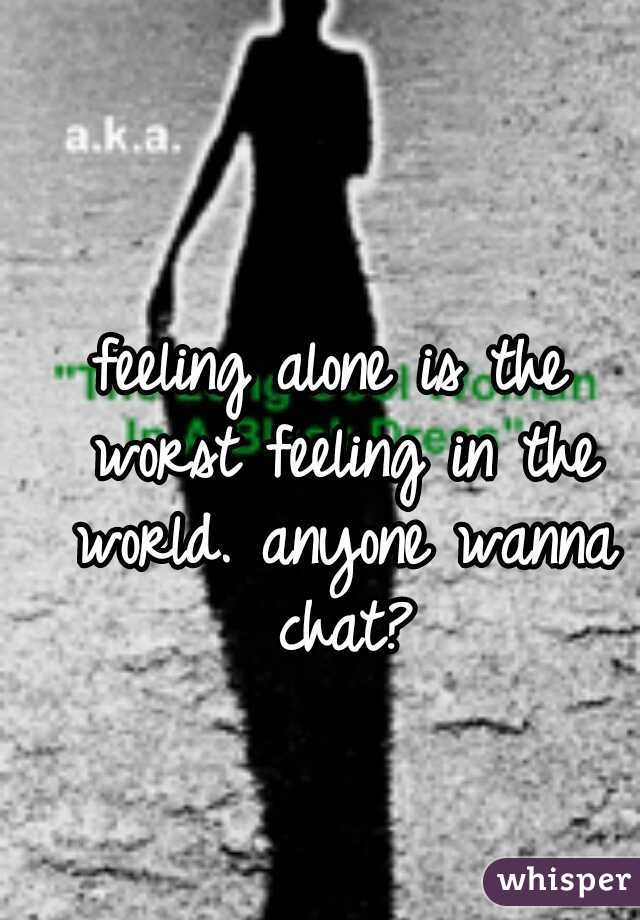 feeling alone is the worst feeling in the world. anyone wanna chat?