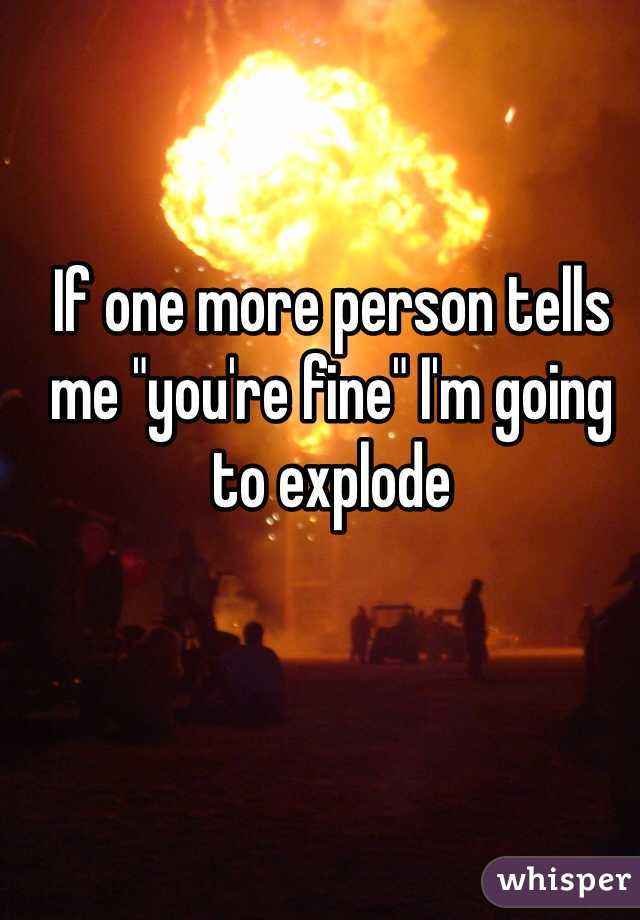 "If one more person tells me ""you're fine"" I'm going to explode"