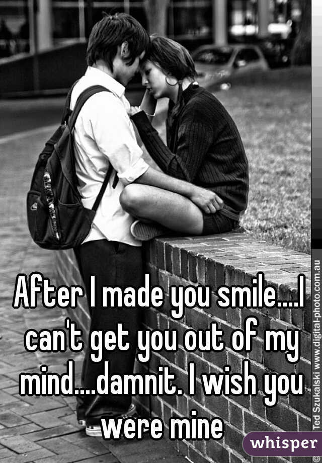 After I made you smile....I can't get you out of my mind....damnit. I wish you were mine