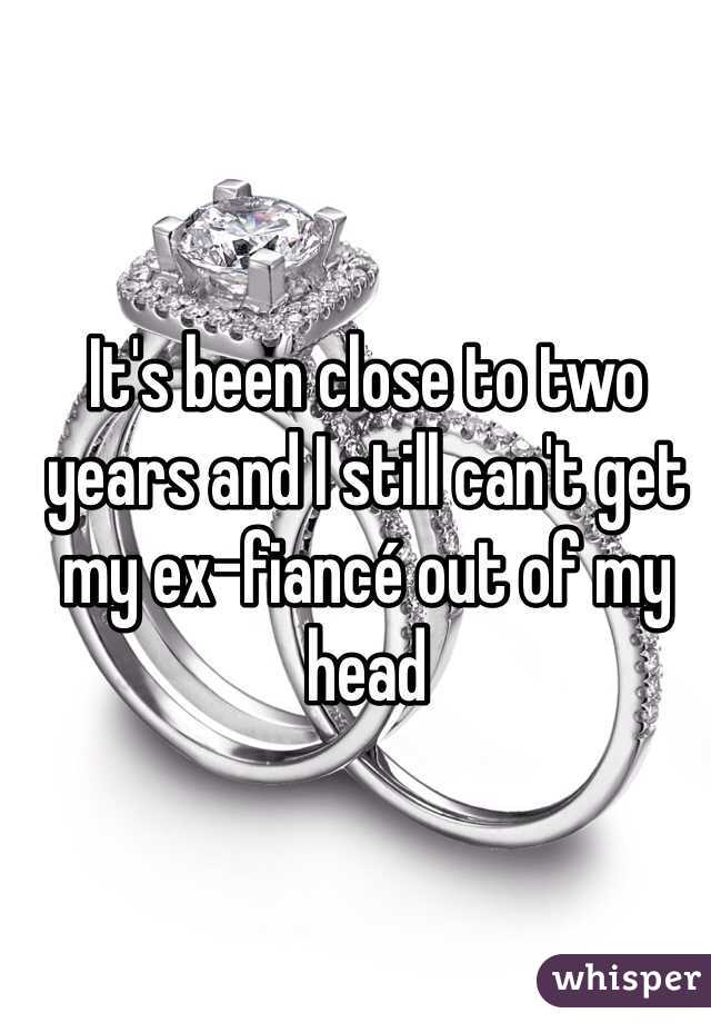 It's been close to two years and I still can't get my ex-fiancé out of my head