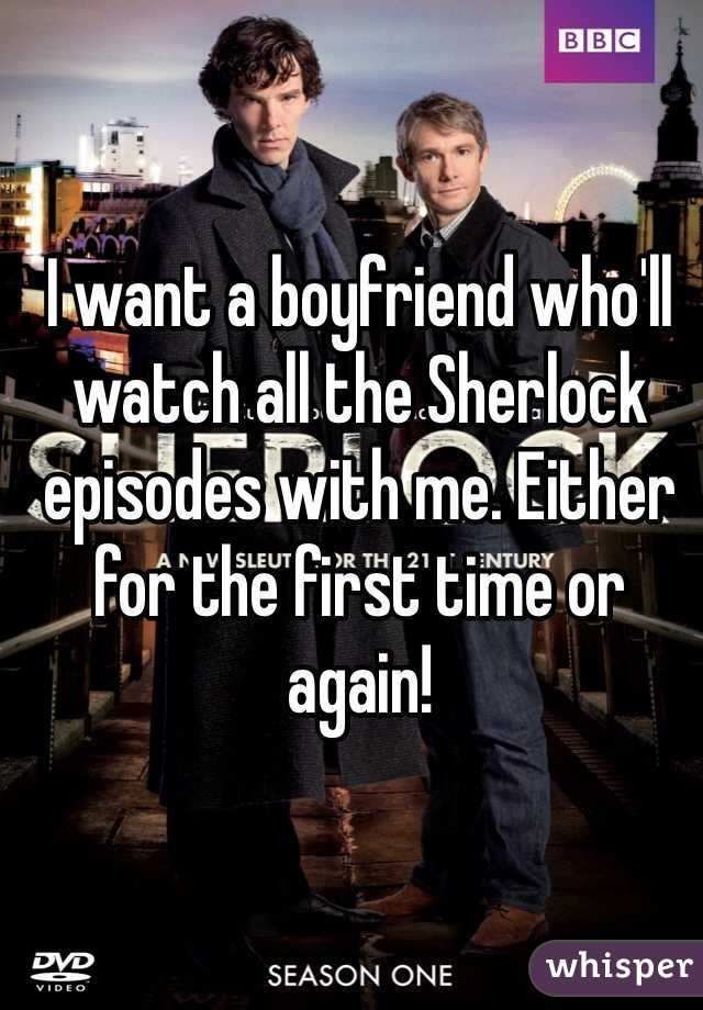 I want a boyfriend who'll watch all the Sherlock episodes with me. Either for the first time or again!