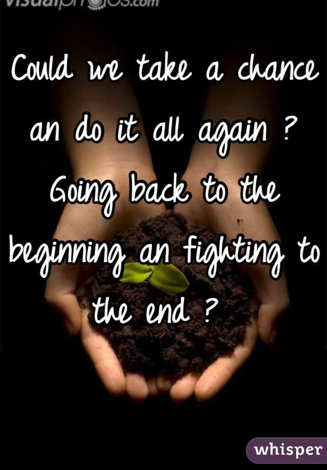 Could we take a chance an do it all again ? Going back to the beginning an fighting to the end ?