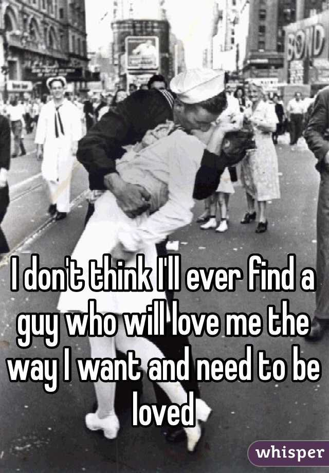 I don't think I'll ever find a guy who will love me the way I want and need to be loved