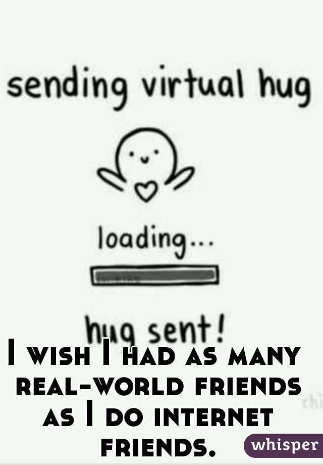 I wish I had as many real-world friends as I do internet friends.