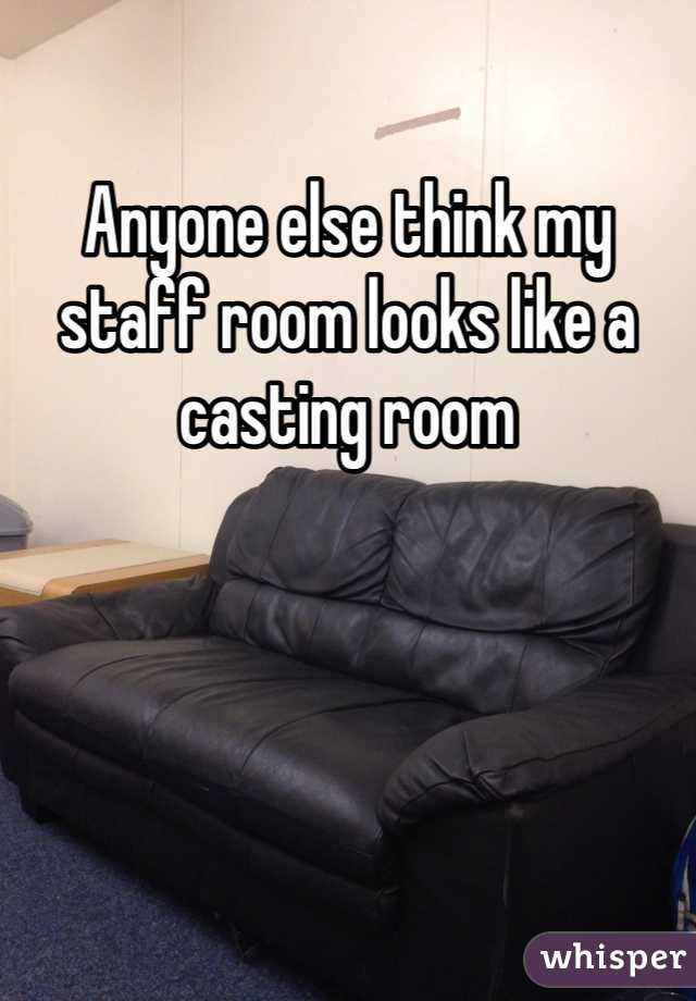 Anyone else think my staff room looks like a casting room