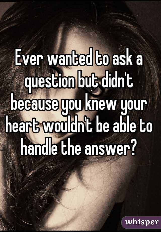 Ever wanted to ask a question but didn't because you knew your heart wouldn't be able to handle the answer?