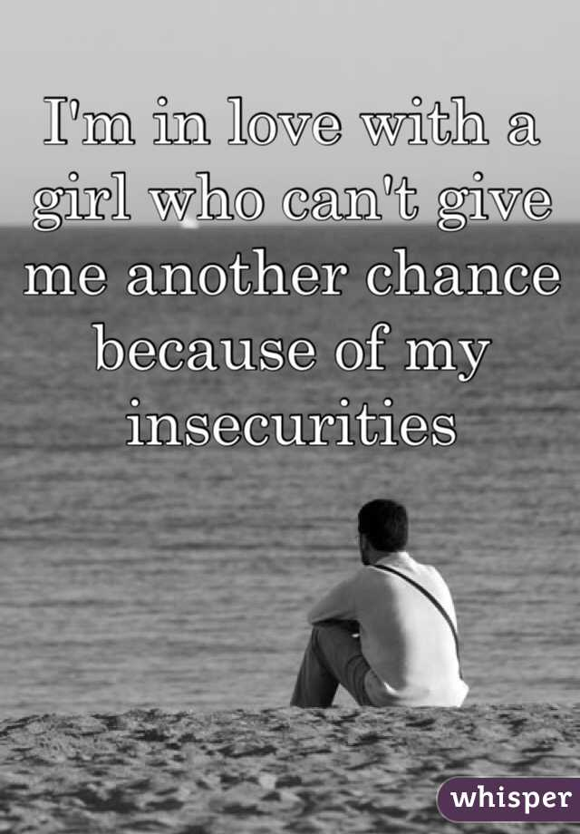 I'm in love with a girl who can't give me another chance because of my insecurities