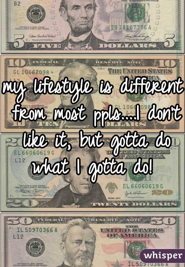 my lifestyle is different from most ppls....I don't like it, but gotta do what I gotta do!
