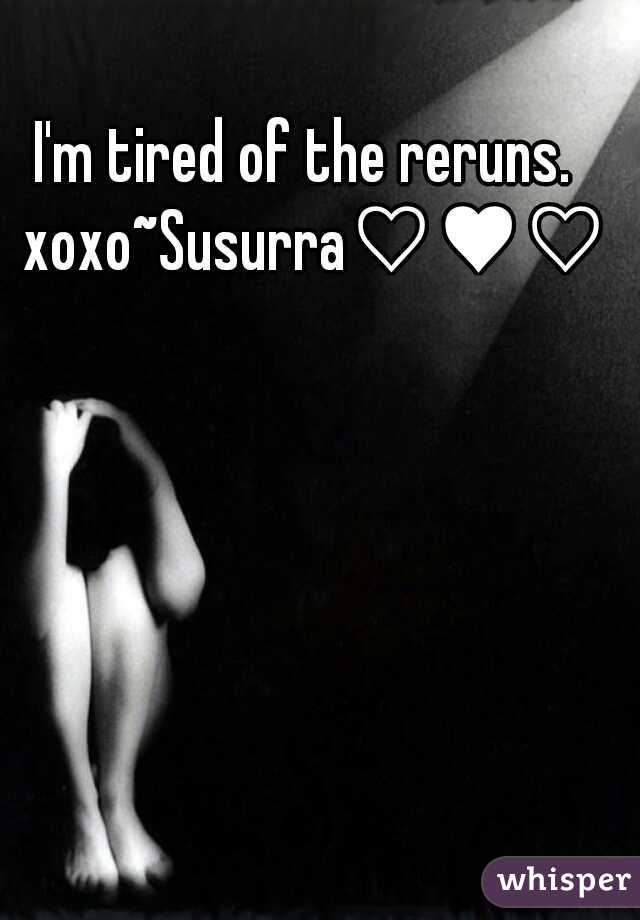 I'm tired of the reruns.  xoxo~Susurra♡♥♡